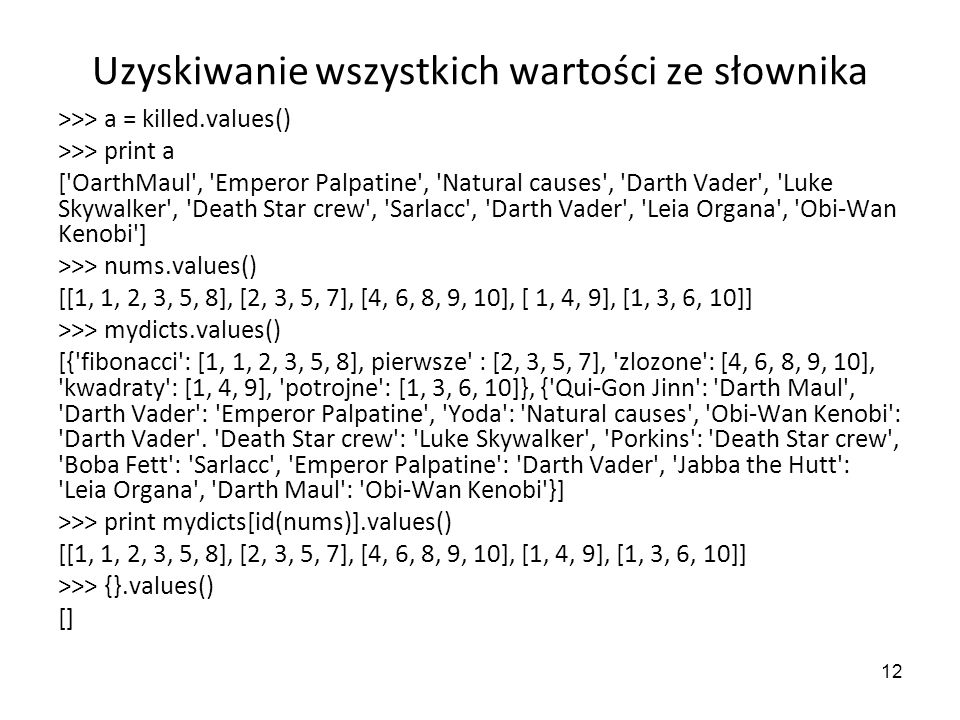 12 Uzyskiwanie wszystkich wartości ze słownika >>> a = killed.values() >>> print a ['OarthMaul', 'Emperor Palpatine', 'Natural causes', 'Darth Vader',