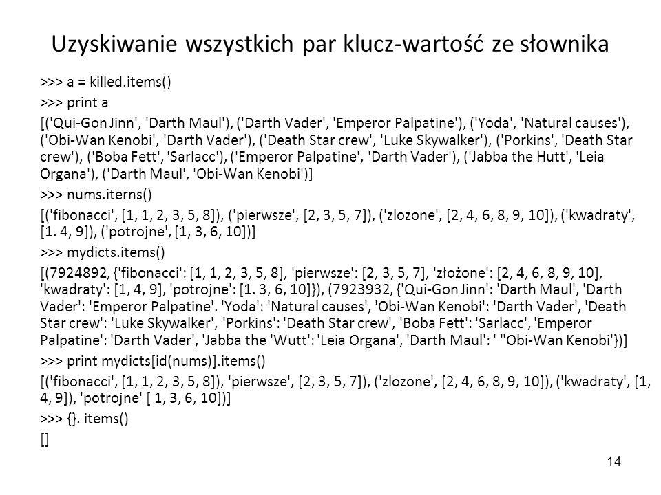 14 Uzyskiwanie wszystkich par klucz-wartość ze słownika >>> a = killed.items() >>> print a [('Qui-Gon Jinn', 'Darth Maul'), ('Darth Vader', 'Emperor P