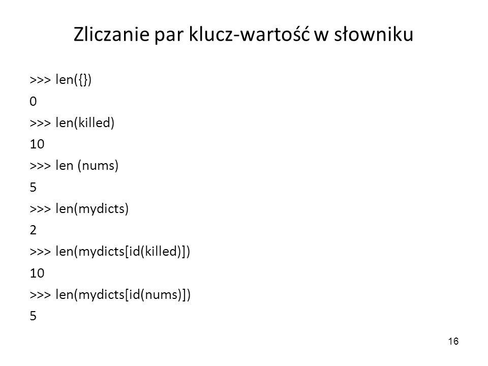 16 Zliczanie par klucz-wartość w słowniku >>> len({}) 0 >>> len(killed) 10 >>> len (nums) 5 >>> len(mydicts) 2 >>> len(mydicts[id(killed)]) 10 >>> len