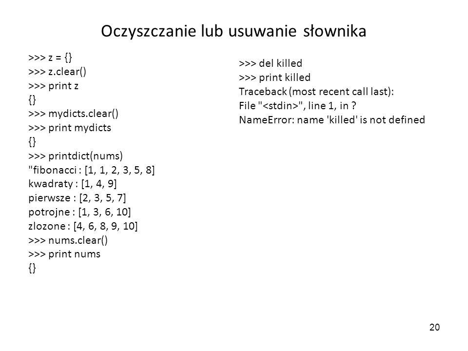 20 Oczyszczanie lub usuwanie słownika >>> z = {} >>> z.clear() >>> print z {} >>> mydicts.clear() >>> print mydicts {} >>> printdict(nums)
