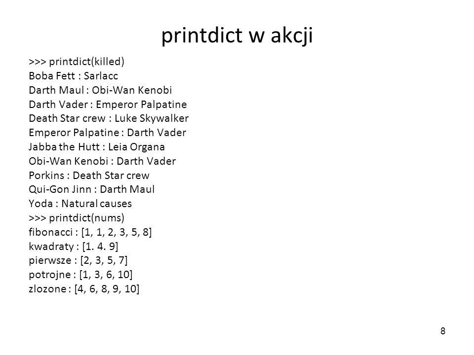 8 printdict w akcji >>> printdict(killed) Boba Fett : Sarlacc Darth Maul : Obi-Wan Kenobi Darth Vader : Emperor Palpatine Death Star crew : Luke Skywa