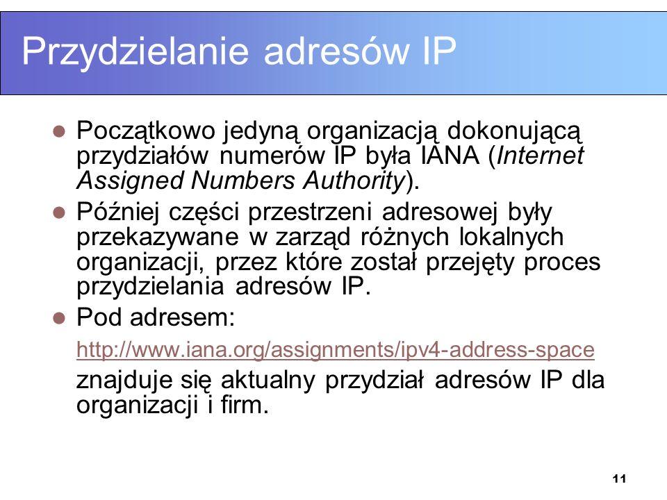 11 Przydzielanie adresów IP Początkowo jedyną organizacją dokonującą przydziałów numerów IP była IANA (Internet Assigned Numbers Authority). Później c