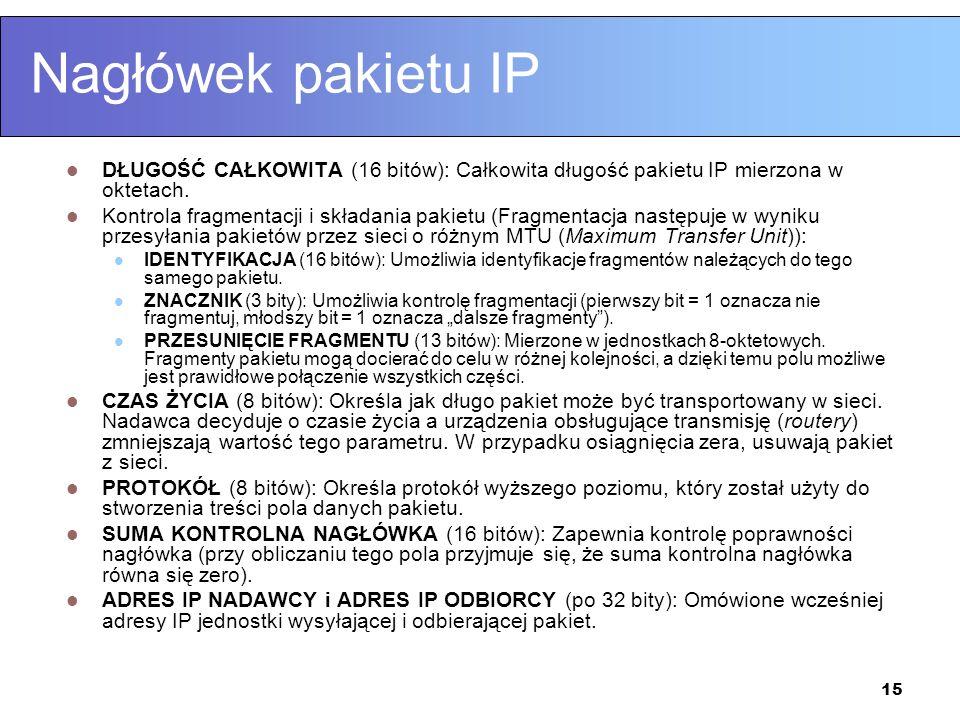 15 Nagłówek pakietu IP DŁUGOŚĆ CAŁKOWITA (16 bitów): Całkowita długość pakietu IP mierzona w oktetach. Kontrola fragmentacji i składania pakietu (Frag