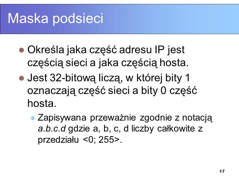 17 Maska podsieci Określa jaka część adresu IP jest częścią sieci a jaka częścią hosta. Jest 32-bitową liczą, w której bity 1 oznaczają część sieci a