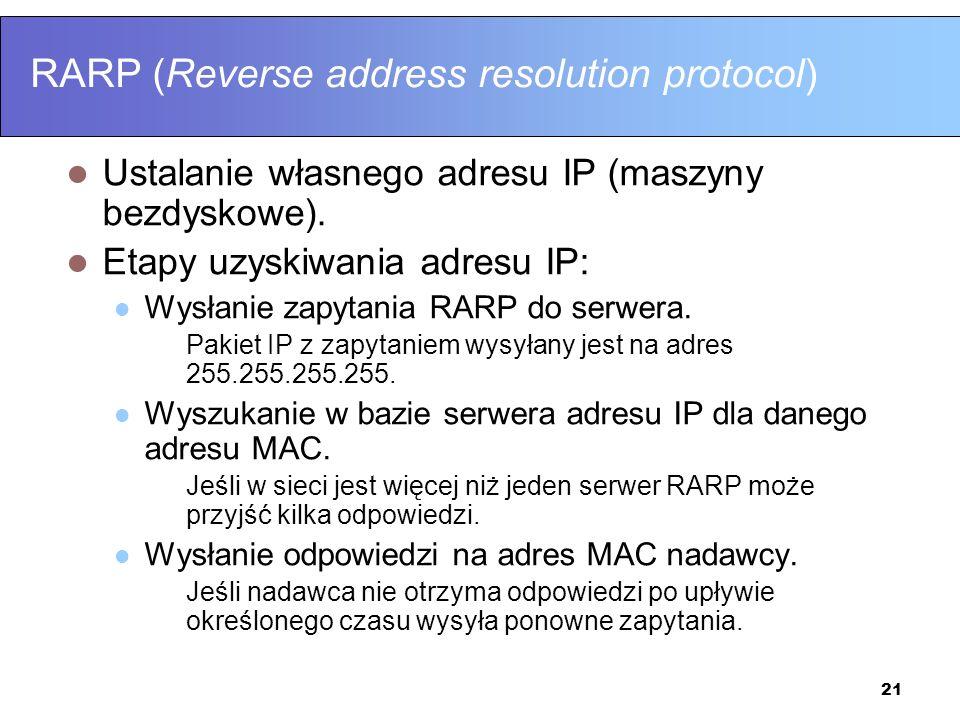 21 RARP (Reverse address resolution protocol) Ustalanie własnego adresu IP (maszyny bezdyskowe). Etapy uzyskiwania adresu IP: Wysłanie zapytania RARP