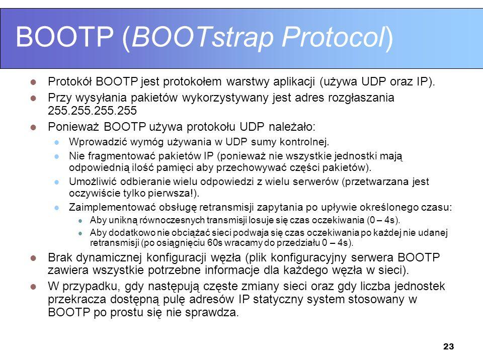 23 BOOTP (BOOTstrap Protocol) Protokół BOOTP jest protokołem warstwy aplikacji (używa UDP oraz IP). Przy wysyłania pakietów wykorzystywany jest adres