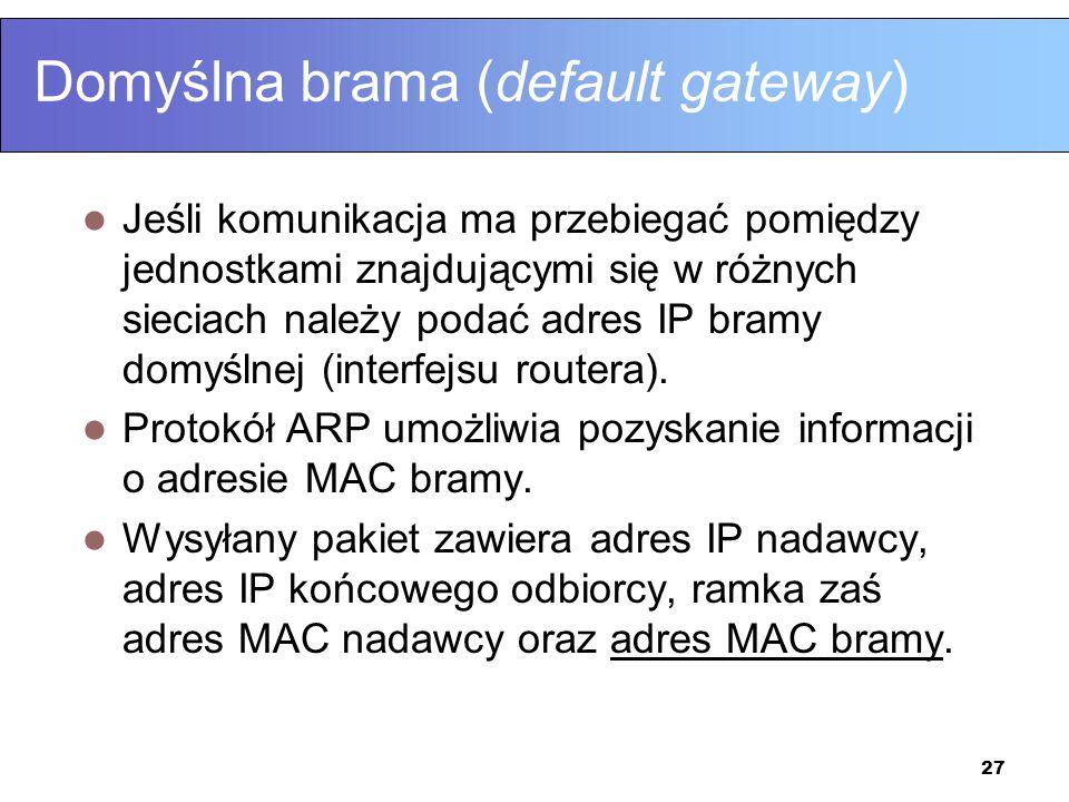 27 Domyślna brama (default gateway) Jeśli komunikacja ma przebiegać pomiędzy jednostkami znajdującymi się w różnych sieciach należy podać adres IP bra