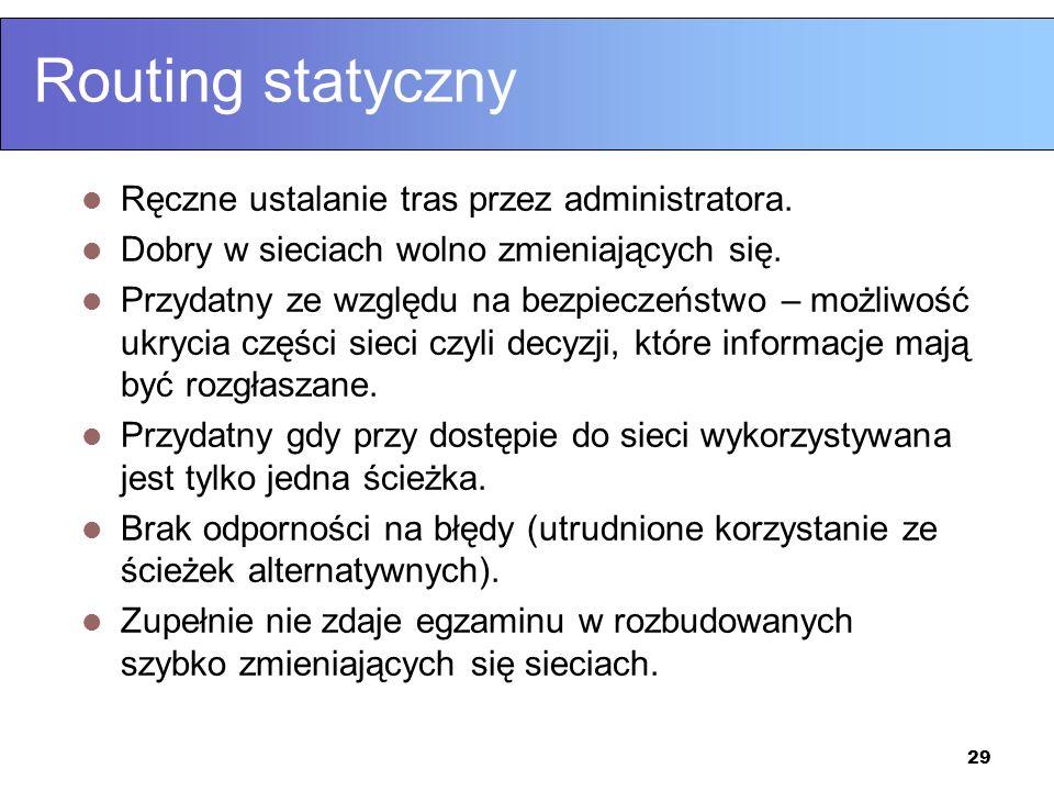 29 Routing statyczny Ręczne ustalanie tras przez administratora. Dobry w sieciach wolno zmieniających się. Przydatny ze względu na bezpieczeństwo – mo