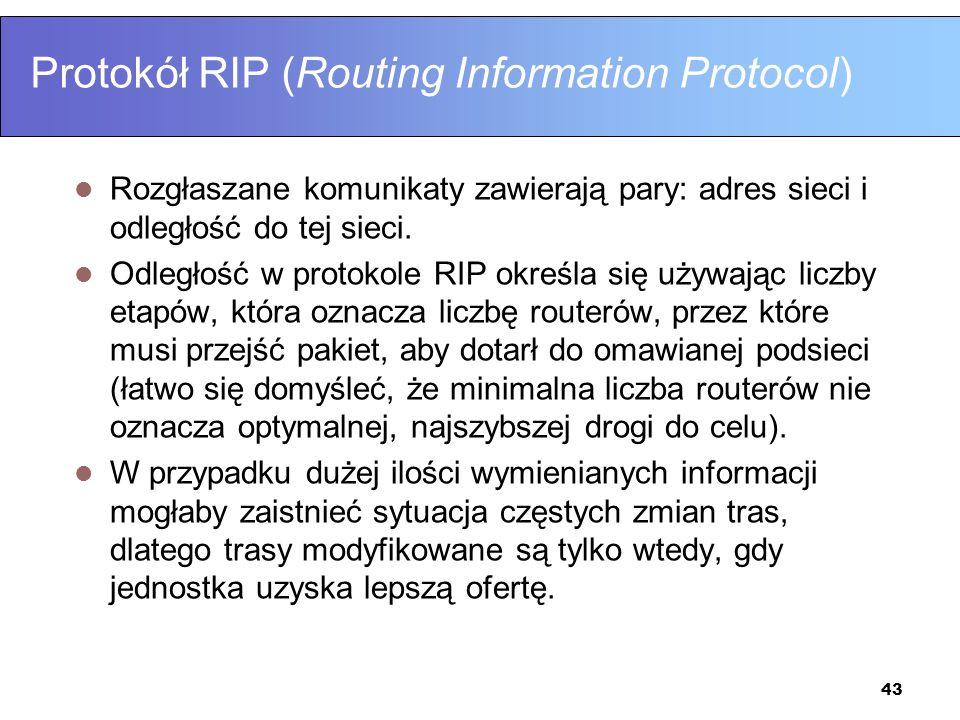 43 Protokół RIP (Routing Information Protocol) Rozgłaszane komunikaty zawierają pary: adres sieci i odległość do tej sieci. Odległość w protokole RIP