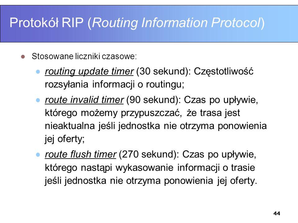 44 Protokół RIP (Routing Information Protocol) Stosowane liczniki czasowe: routing update timer (30 sekund): Częstotliwość rozsyłania informacji o rou