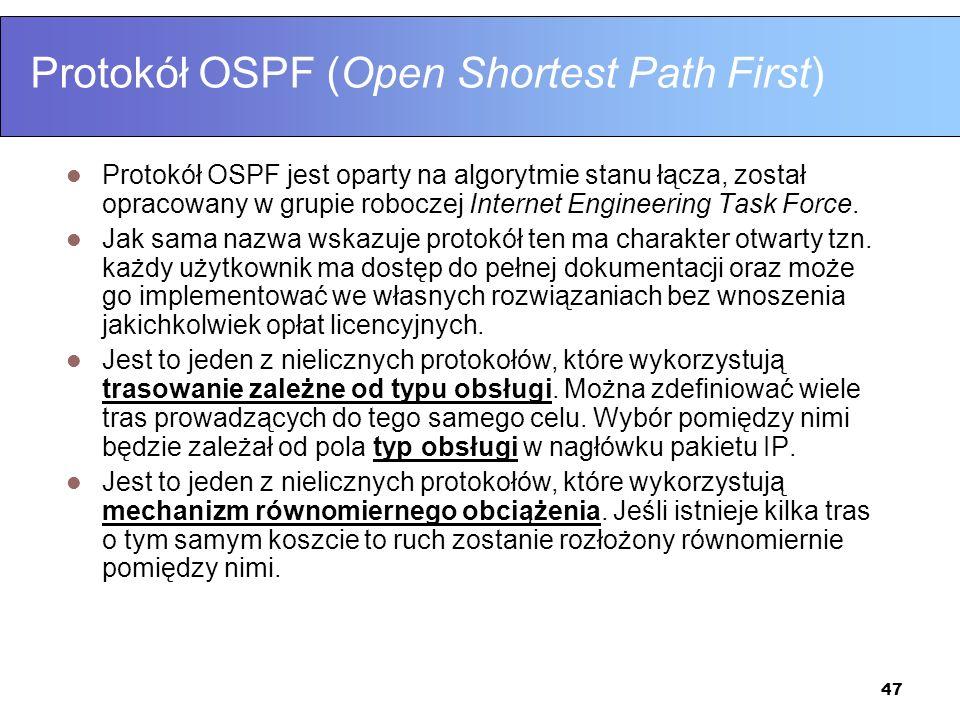 47 Protokół OSPF (Open Shortest Path First) Protokół OSPF jest oparty na algorytmie stanu łącza, został opracowany w grupie roboczej Internet Engineer