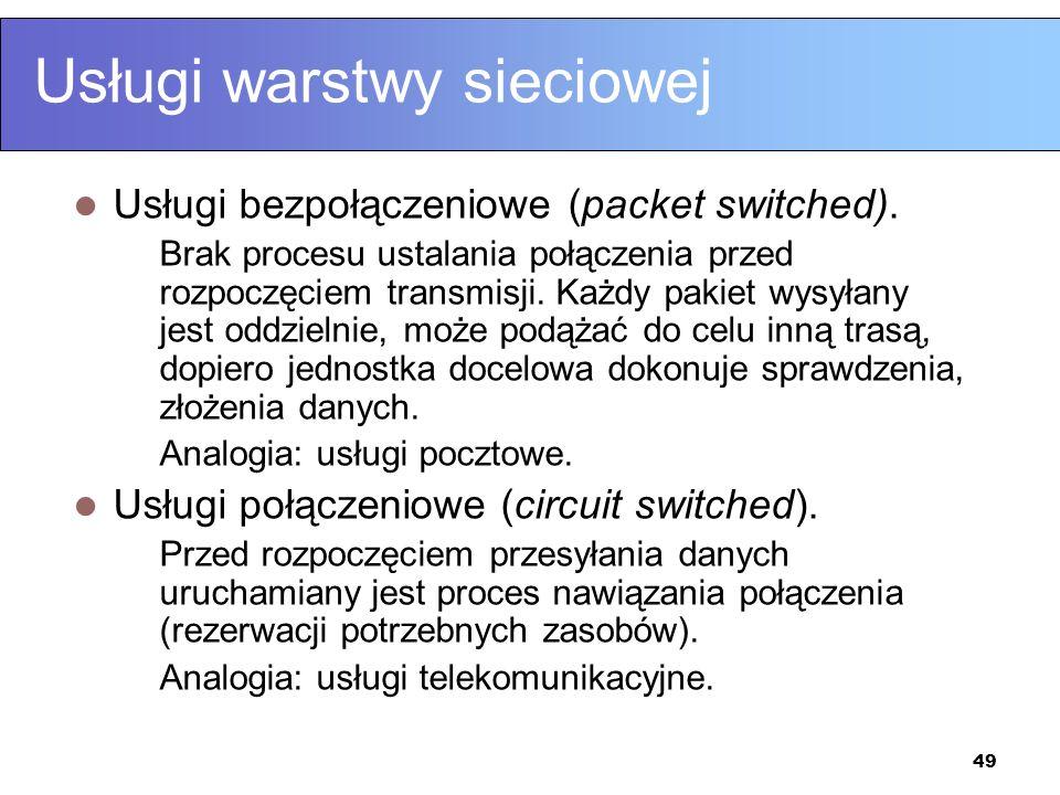 49 Usługi warstwy sieciowej Usługi bezpołączeniowe (packet switched). Brak procesu ustalania połączenia przed rozpoczęciem transmisji. Każdy pakiet wy