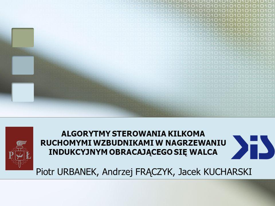 ALGORYTMY STEROWANIA KILKOMA RUCHOMYMI WZBUDNIKAMI W NAGRZEWANIU INDUKCYJNYM OBRACAJĄCEGO SIĘ WALCA Piotr URBANEK, Andrzej FRĄCZYK, Jacek KUCHARSKI