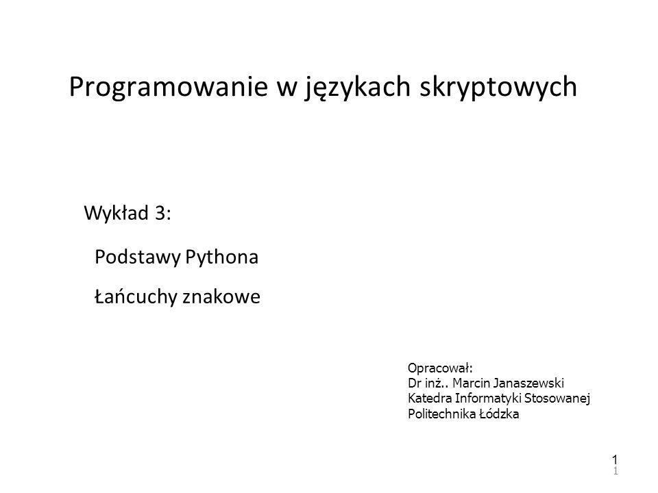 1 Programowanie w językach skryptowych 1 Wykład 3: Podstawy Pythona Łańcuchy znakowe Opracował: Dr inż.. Marcin Janaszewski Katedra Informatyki Stosow