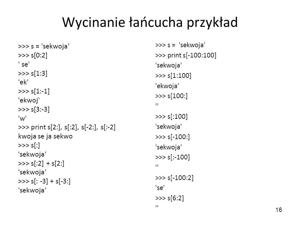 16 Wycinanie łańcucha przykład >>> s = 'sekwoja' >>> s[0:2] ' se' >>> s[1:3] 'ek' >>> s[1:-1] 'ekwoj' >>> s[3:-3] 'w' >>> print s[2:], s[:2], s[-2:],