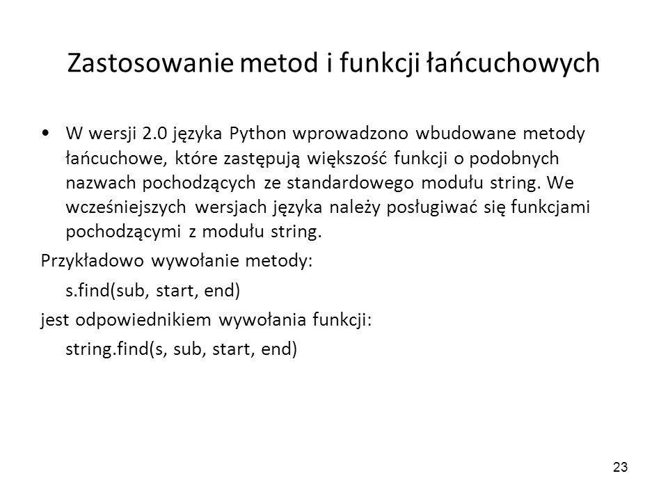 23 Zastosowanie metod i funkcji łańcuchowych W wersji 2.0 języka Python wprowadzono wbudowane metody łańcuchowe, które zastępują większość funkcji o p