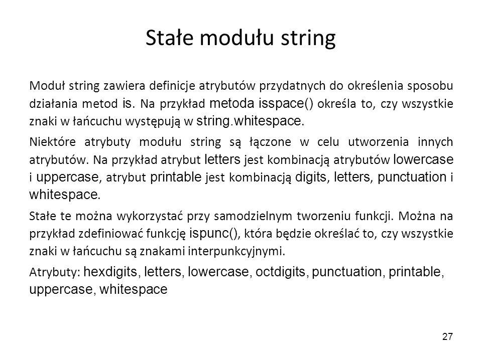 27 Stałe modułu string Moduł string zawiera definicje atrybutów przydatnych do określenia sposobu działania metod is. Na przykład metoda isspace() okr