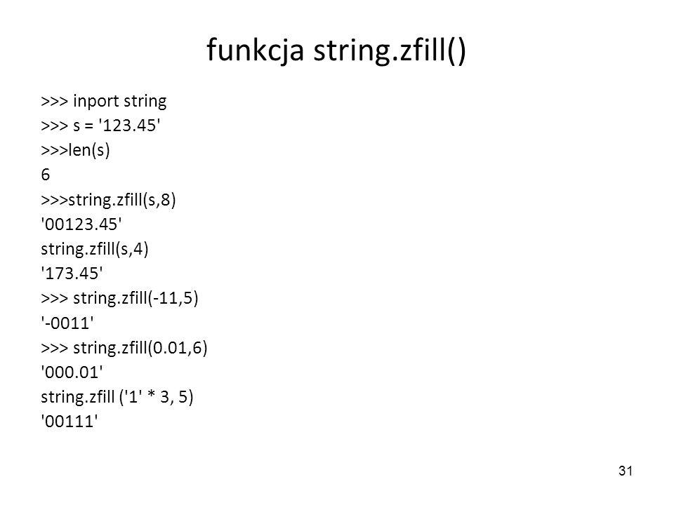 31 funkcja string.zfill() >>> inport string >>> s = '123.45' >>>len(s) 6 >>>string.zfill(s,8) '00123.45' string.zfill(s,4) '173.45' >>> string.zfill(-