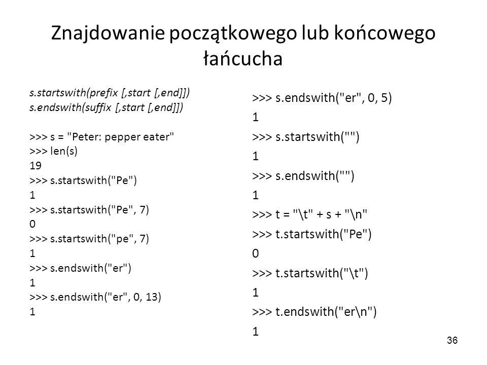 36 Znajdowanie początkowego lub końcowego łańcucha s.startswith(prefix [,start [,end]]) s.endswith(suffix [,start [,end]]) >>> s =