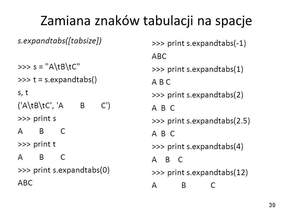 39 Zamiana znaków tabulacji na spacje s.expandtabs([tabsize]) >>> s =