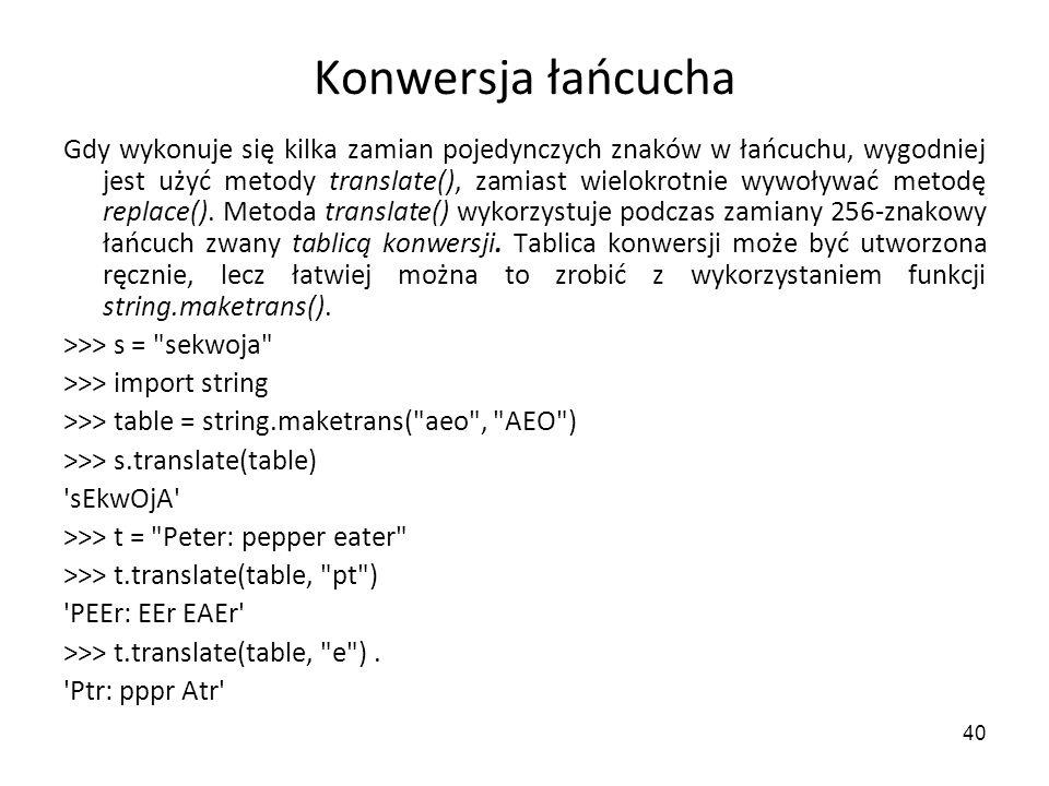 40 Konwersja łańcucha Gdy wykonuje się kilka zamian pojedynczych znaków w łańcuchu, wygodniej jest użyć metody translate(), zamiast wielokrotnie wywoł