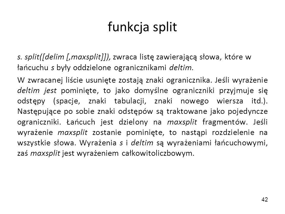 42 funkcja split s. split([delim [,maxsplit]]), zwraca listę zawierającą słowa, które w łańcuchu s były oddzielone ogranicznikami deltim. W zwracanej