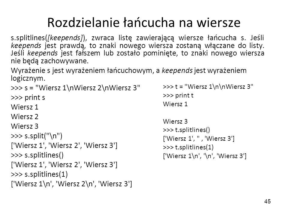 45 Rozdzielanie łańcucha na wiersze s.splitlines([keepends]), zwraca listę zawierającą wiersze łańcucha s. Jeśli keepends jest prawdą, to znaki nowego