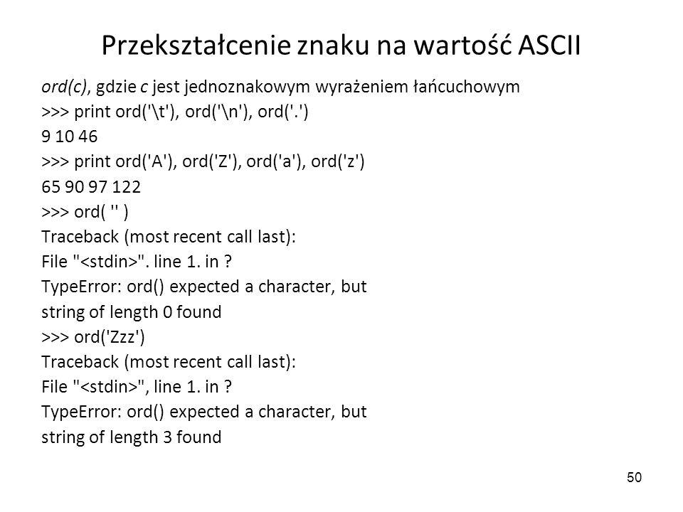 50 Przekształcenie znaku na wartość ASCII ord(c), gdzie c jest jednoznakowym wyrażeniem łańcuchowym >>> print ord('\t'), ord('\n'), ord('.') 9 10 46 >