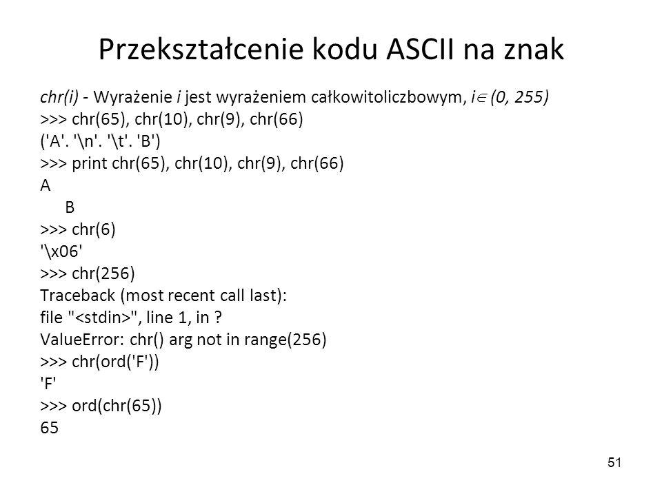 51 Przekształcenie kodu ASCII na znak chr(i) - Wyrażenie i jest wyrażeniem całkowitoliczbowym, i (0, 255) >>> chr(65), chr(10), chr(9), chr(66) ('A'.