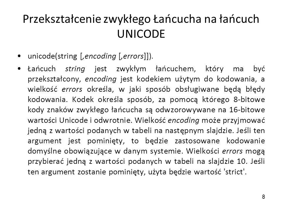 8 Przekształcenie zwykłego Łańcucha na łańcuch UNICODE unicode(string [,encoding [,errors]]). Łańcuch string jest zwykłym łańcuchem, który ma być prze