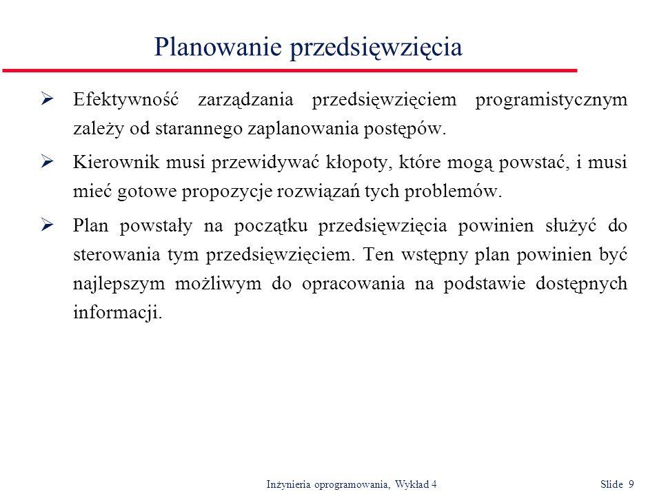 Inżynieria oprogramowania, Wykład 4 Slide 10 Typy planów PlanOpis Plan jakości Obejmuje procedury zapewnienia jakości i standardy obowiązujące w przedsięwzięciu.