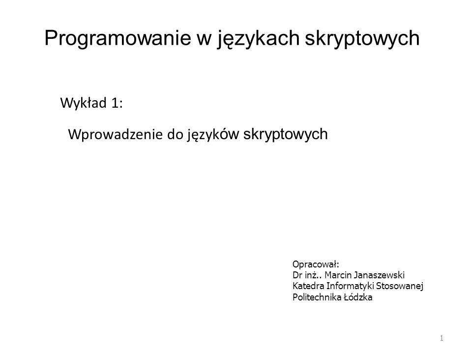Programowanie w językach skryptowych 1 Wykład 1: Wprowadzenie do język ów skryptowych Opracował: Dr inż.. Marcin Janaszewski Katedra Informatyki Stoso