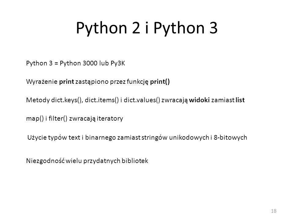 Python 2 i Python 3 18 Python 3 = Python 3000 lub Py3K Wyrażenie print zastąpiono przez funkcję print() Metody dict.keys(), dict.items() i dict.values() zwracają widoki zamiast list map() i filter() zwracają iteratory Użycie typów text i binarnego zamiast stringów unikodowych i 8-bitowych Niezgodność wielu przydatnych bibliotek