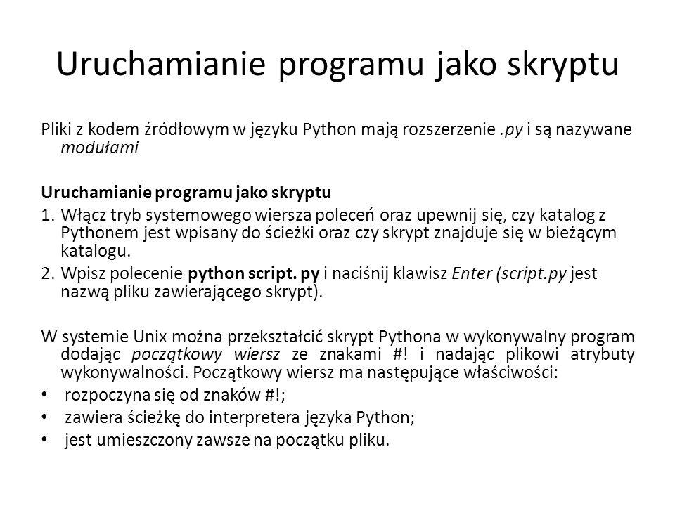Uruchamianie programu jako skryptu Pliki z kodem źródłowym w języku Python mają rozszerzenie.py i są nazywane modułami Uruchamianie programu jako skryptu 1.Włącz tryb systemowego wiersza poleceń oraz upewnij się, czy katalog z Pythonem jest wpisany do ścieżki oraz czy skrypt znajduje się w bieżącym katalogu.