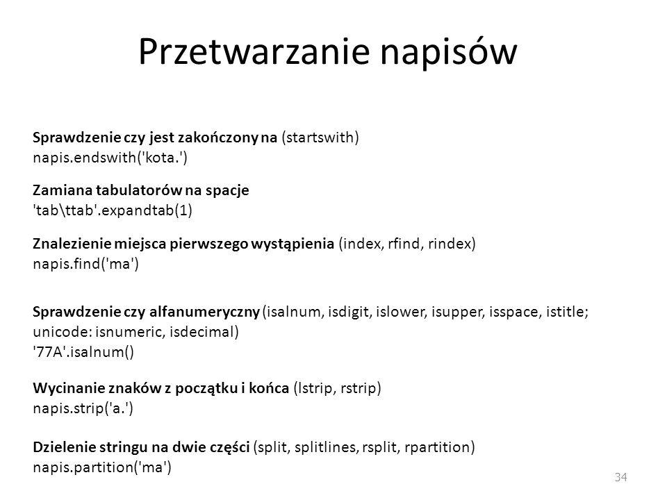 Przetwarzanie napisów 34 Sprawdzenie czy jest zakończony na (startswith) napis.endswith( kota. ) Zamiana tabulatorów na spacje tab\ttab .expandtab(1) Znalezienie miejsca pierwszego wystąpienia (index, rfind, rindex) napis.find( ma ) Sprawdzenie czy alfanumeryczny (isalnum, isdigit, islower, isupper, isspace, istitle; unicode: isnumeric, isdecimal) 77A .isalnum() Wycinanie znaków z początku i końca (lstrip, rstrip) napis.strip( a. ) Dzielenie stringu na dwie części (split, splitlines, rsplit, rpartition) napis.partition( ma )