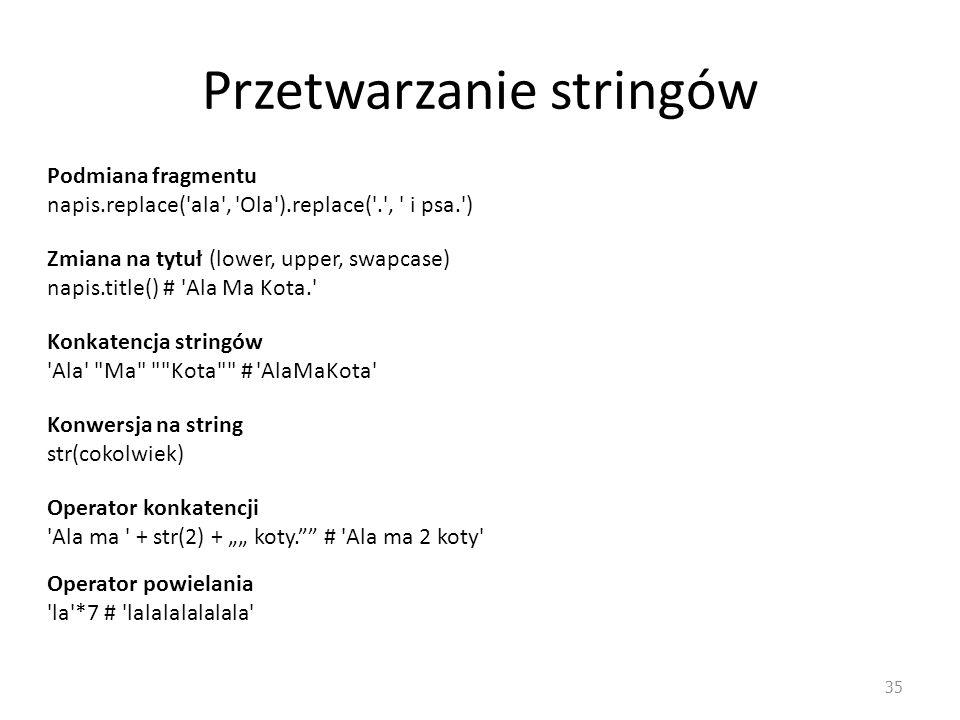 Przetwarzanie stringów 35 Podmiana fragmentu napis.replace('ala', 'Ola').replace('.', ' i psa.') Zmiana na tytuł (lower, upper, swapcase) napis.title(