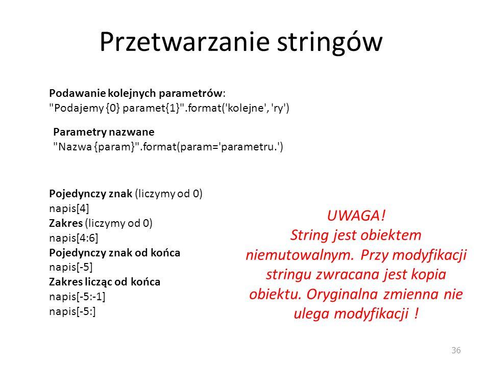 Przetwarzanie stringów 36 Podawanie kolejnych parametrów: Podajemy {0} paramet{1} .format( kolejne , ry ) Parametry nazwane Nazwa {param} .format(param= parametru. ) Pojedynczy znak (liczymy od 0) napis[4] Zakres (liczymy od 0) napis[4:6] Pojedynczy znak od końca napis[-5] Zakres licząc od końca napis[-5:-1] napis[-5:] UWAGA.