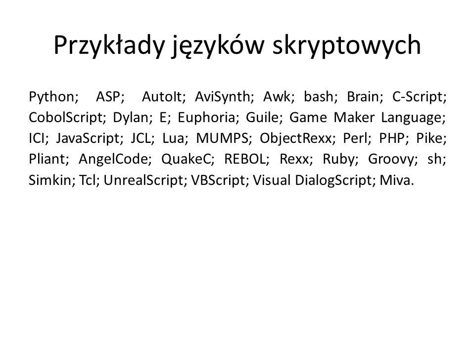 Przykłady języków skryptowych Python; ASP; AutoIt; AviSynth; Awk; bash; Brain; C-Script; CobolScript; Dylan; E; Euphoria; Guile; Game Maker Language; ICI; JavaScript; JCL; Lua; MUMPS; ObjectRexx; Perl; PHP; Pike; Pliant; AngelCode; QuakeC; REBOL; Rexx; Ruby; Groovy; sh; Simkin; Tcl; UnrealScript; VBScript; Visual DialogScript; Miva.