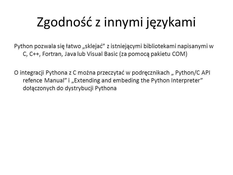 Zgodność z innymi językami Python pozwala się łatwo sklejać z istniejącymi bibliotekami napisanymi w C, C++, Fortran, Java lub Visual Basic (za pomocą pakietu COM) O integracji Pythona z C można przeczytać w podręcznikach Python/C API refence Manual i Extending and embeding the Python Interpreter dołączonych do dystrybucji Pythona