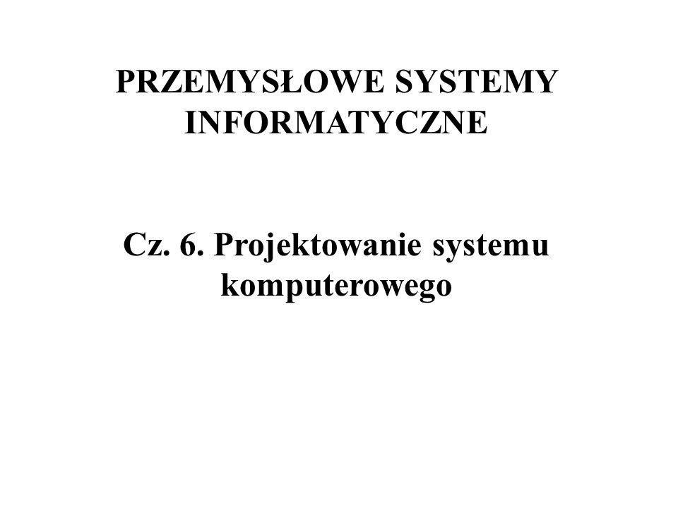 PRZEMYSŁOWE SYSTEMY INFORMATYCZNE Cz. 6. Projektowanie systemu komputerowego