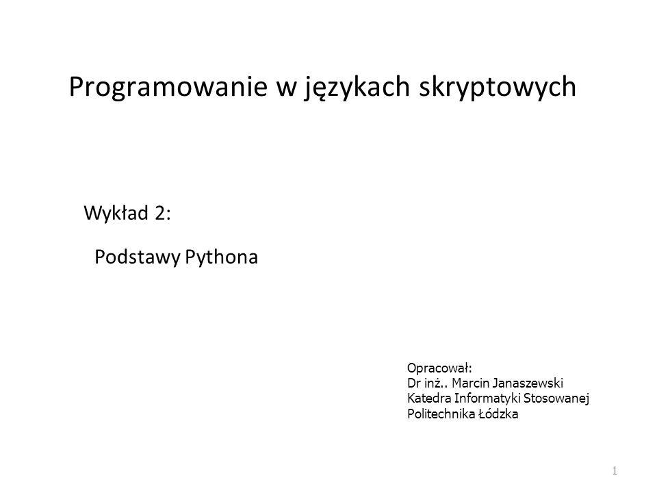 Programowanie w językach skryptowych 1 Wykład 2: Podstawy Pythona Opracował: Dr inż.. Marcin Janaszewski Katedra Informatyki Stosowanej Politechnika Ł