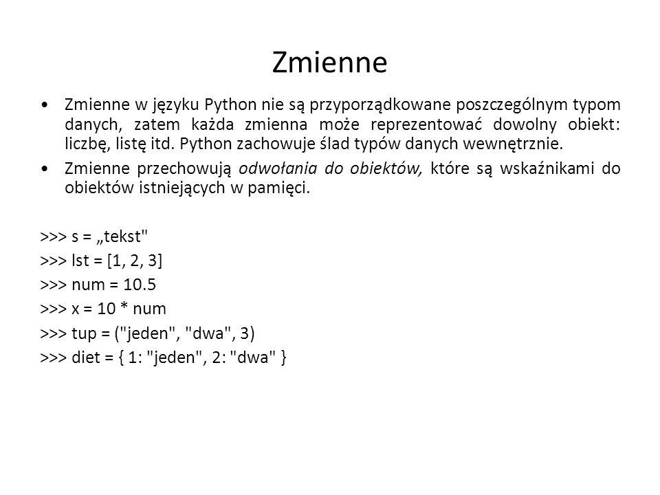 Zmienne Zmienne w języku Python nie są przyporządkowane poszczególnym typom danych, zatem każda zmienna może reprezentować dowolny obiekt: liczbę, listę itd.