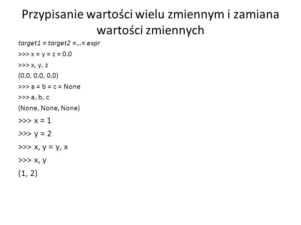 Przypisanie wartości wielu zmiennym i zamiana wartości zmiennych target1 = target2 =…= expr >>> x = y = z = 0.0 >>> x, y, z (0.0, 0.0, 0.0) >>> a = b = c = None >>> a, b, c (None, None, None) >>> x = 1 >>> y = 2 >>> x, y = y, x >>> x, y (1, 2)