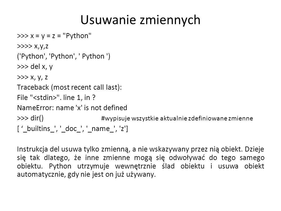 Usuwanie zmiennych >>> x = y = z = Python >>>> x,y,z ( Python , Python , Python ) >>> del x, y >>> x, y, z Traceback (most recent call last): File .