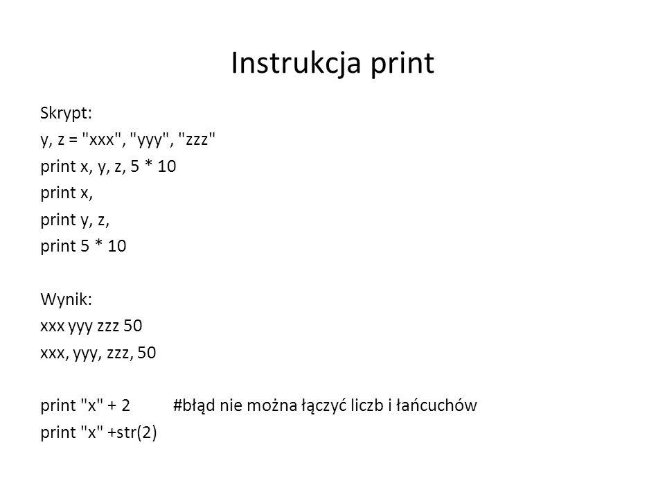 Instrukcja print Skrypt: y, z = xxx , yyy , zzz print x, y, z, 5 * 10 print x, print y, z, print 5 * 10 Wynik: xxx yyy zzz 50 xxx, yyy, zzz, 50 print x + 2 #błąd nie można łączyć liczb i łańcuchów print x +str(2)
