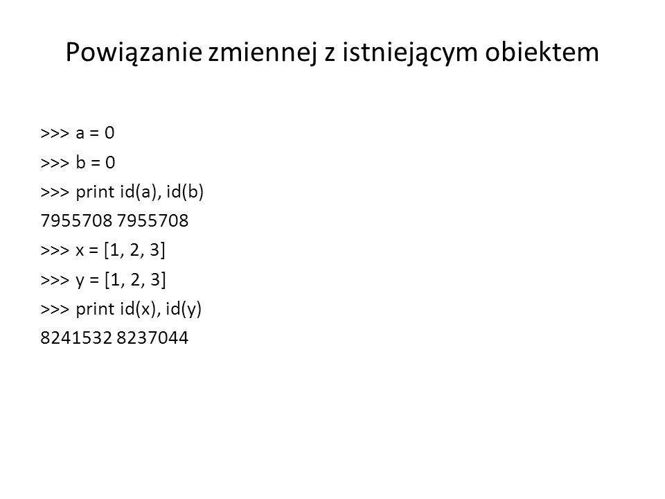 Powiązanie zmiennej z istniejącym obiektem >>> a = 0 >>> b = 0 >>> print id(a), id(b) 7955708 >>> x = [1, 2, 3] >>> y = [1, 2, 3] >>> print id(x), id(y) 8241532 8237044