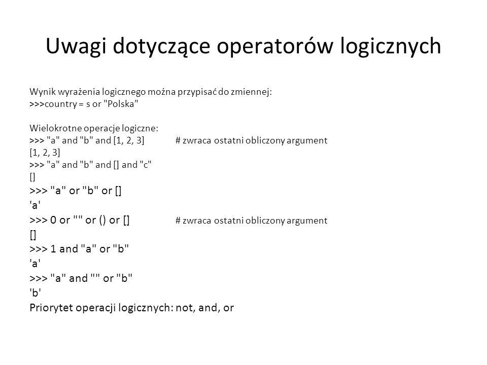 Uwagi dotyczące operatorów logicznych Wynik wyrażenia logicznego można przypisać do zmiennej: >>>country = s or Polska Wielokrotne operacje logiczne: >>> a and b and [1, 2, 3]# zwraca ostatni obliczony argument [1, 2, 3] >>> a and b and [] and c [] >>> a or b or [] a >>> 0 or or () or [] # zwraca ostatni obliczony argument [] >>> 1 and a or b a >>> a and or b b Priorytet operacji logicznych: not, and, or
