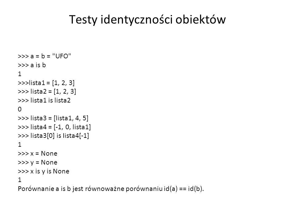 Testy identyczności obiektów >>> a = b = UFO >>> a is b 1 >>>lista1 = [1, 2, 3] >>> lista2 = [1, 2, 3] >>> lista1 is lista2 0 >>> lista3 = [lista1, 4, 5] >>> lista4 = [-1, 0, lista1] >>> lista3[0] is Iista4[-1] 1 >>> x = None >>> y = None >>> x is y is None 1 Porównanie a is b jest równoważne porównaniu id(a) == id(b).