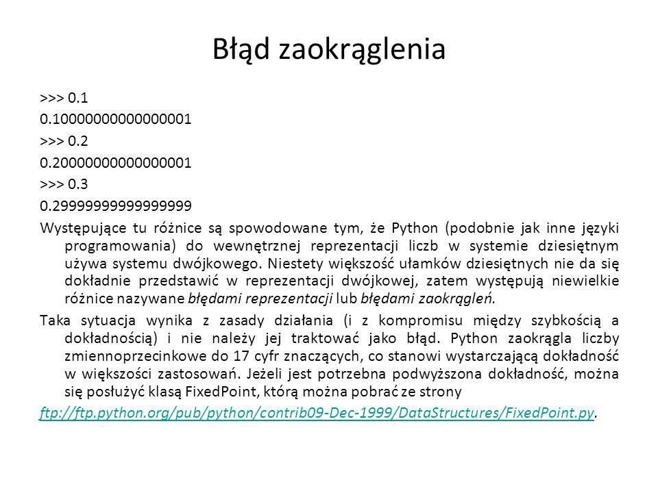 Błąd zaokrąglenia >>> 0.1 0.10000000000000001 >>> 0.2 0.20000000000000001 >>> 0.3 0.29999999999999999 Występujące tu różnice są spowodowane tym, że Python (podobnie jak inne języki programowania) do wewnętrznej reprezentacji liczb w systemie dziesiętnym używa systemu dwójkowego.