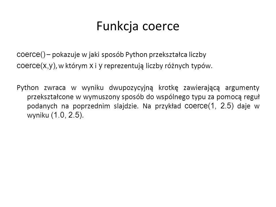 Funkcja coerce coerce() – pokazuje w jaki sposób Python przekształca liczby coerce(x,y), w którym x i y reprezentują liczby różnych typów. Python zwra